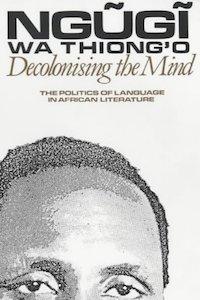 Decolonising the Mind - Ngugi Wa Thiong'o