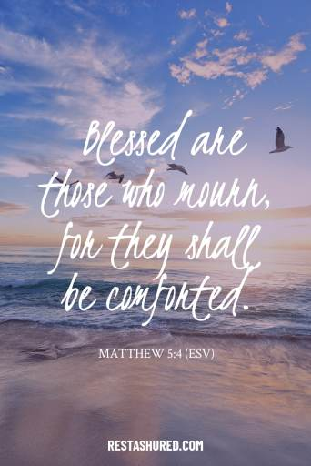 """""""Blessed are those who mourn, for they shall be comforted."""" - Matthew 5:4"""