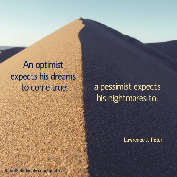 An optimist expects his dreams to come true; a pessimist expects his nightmares to. - Lawrence J. Peter