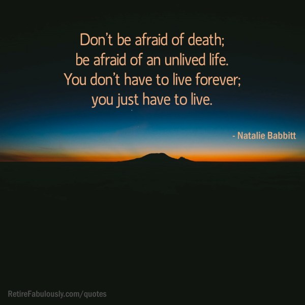 Don't be afraid of death; be afraid of an unlived life. You don't have to live forever; you just have to live. - Natalie Babbitt