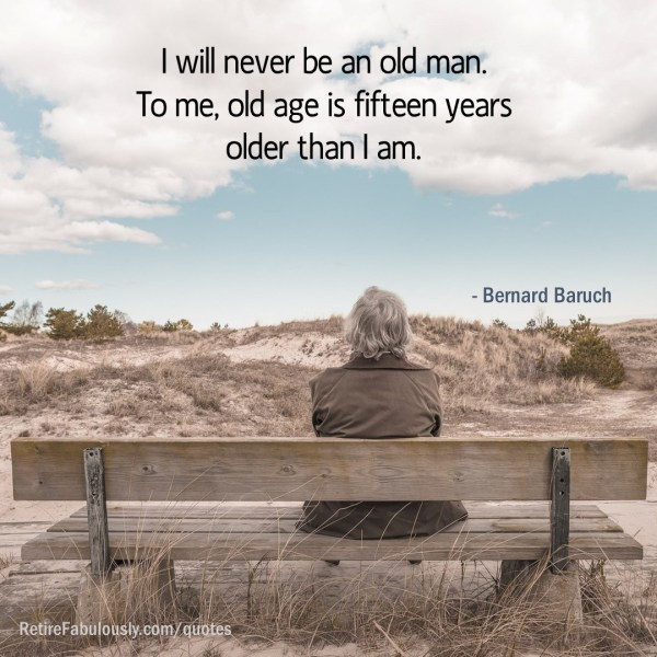 I will never be an old man. To me, old age is fifteen years older than I am. - Bernard Baruch