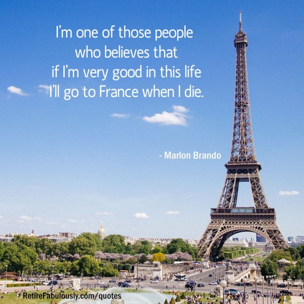 I'm one of those people who believes that if I'm very good in this life I'll go to France when I die. - Marlon Brando