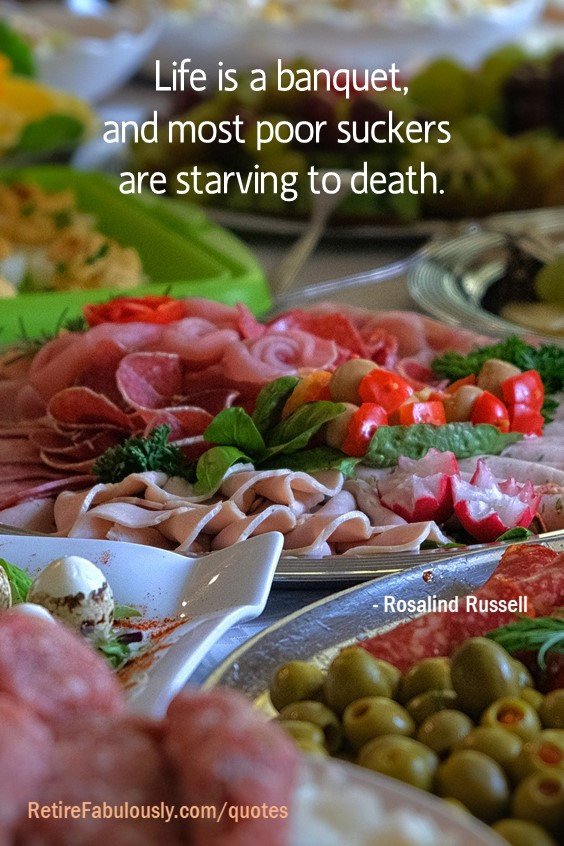 Life is a banquet, and most poor suckers are starving to death. - Rosalind Russell