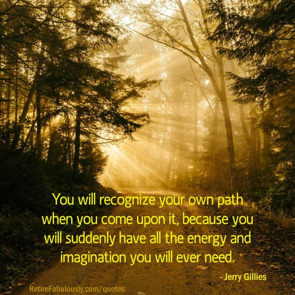 You will recognize your own path when you come upon it, because you will suddenly have all the energy and imagination you will ever need. - Jerry Gillies