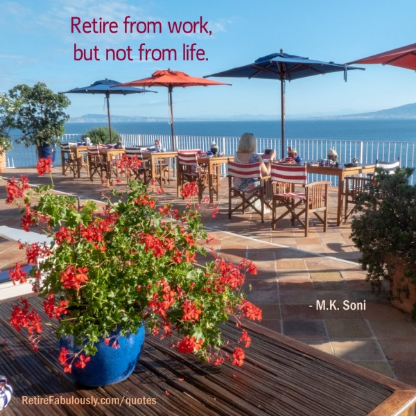 Retire from work, but not from life. - M.K. Soni