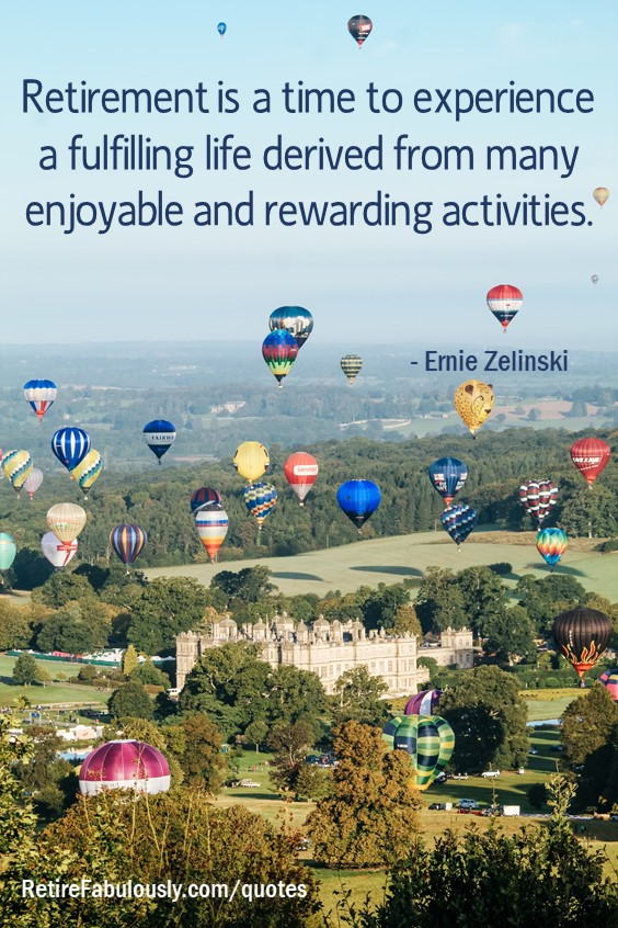 Retirement is a time to experience a fulfilling life derived from many enjoyable and rewarding activities. - Ernie Zelinski