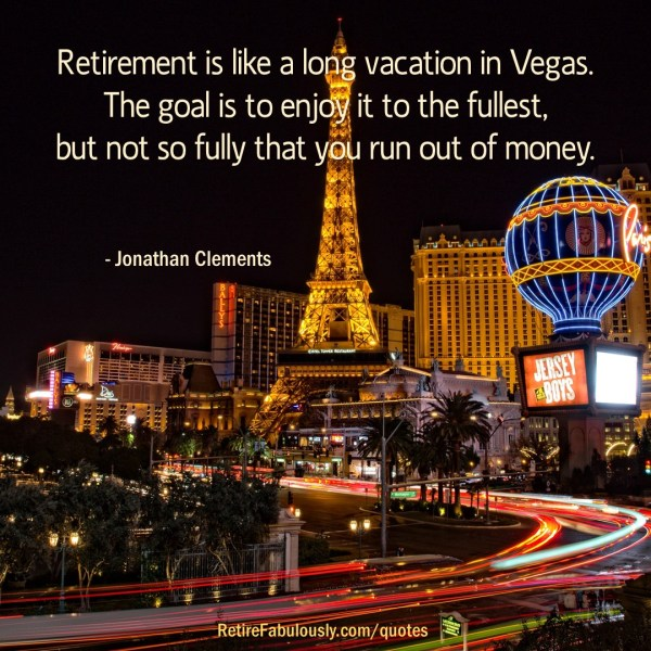 Retirement is like a long vacation in Vegas. The goal is to enjoy it to the fullest, but not so fully that you run out of money. - Jonathan Clements