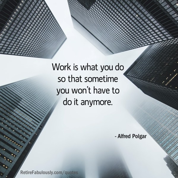 Work is what you do so that sometime you won't have to do it anymore. - Alfred Polgar