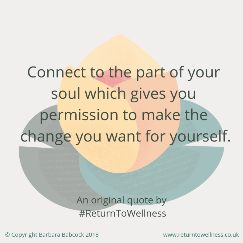 Quote by Return To Wellness - Connect to the part of your soul which gives you permission to make the change you want for yourself, to make the time to exercise to improve your health