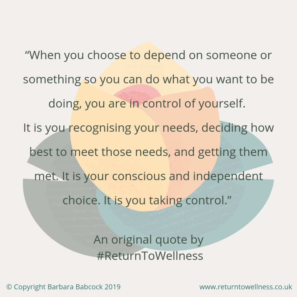 "The original inspirational quote by Barbara Babcock of Return to Wellness reads: When you choose to depend on someone or something so you can do what you want to be doing, you are in control of yourself. It is you recognising your needs, deciding how best to meet those needs, and getting them met. It is your conscious and independent choice. It is you taking control."" This is important to realise when on your journey to regain your independence after illness."