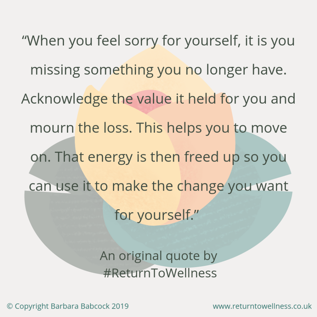 Feeling sorry for ourselves is one of the reasons why it's so easy to give up on something. This original quote by Return to Wellness explains more about feeling sorry for yourself: When you feels sorry for yourself, it is you missing something you no longer have. Mourn the loss and acknowledge the value it held for you. This helps you to move on and make the change you want for yourself.