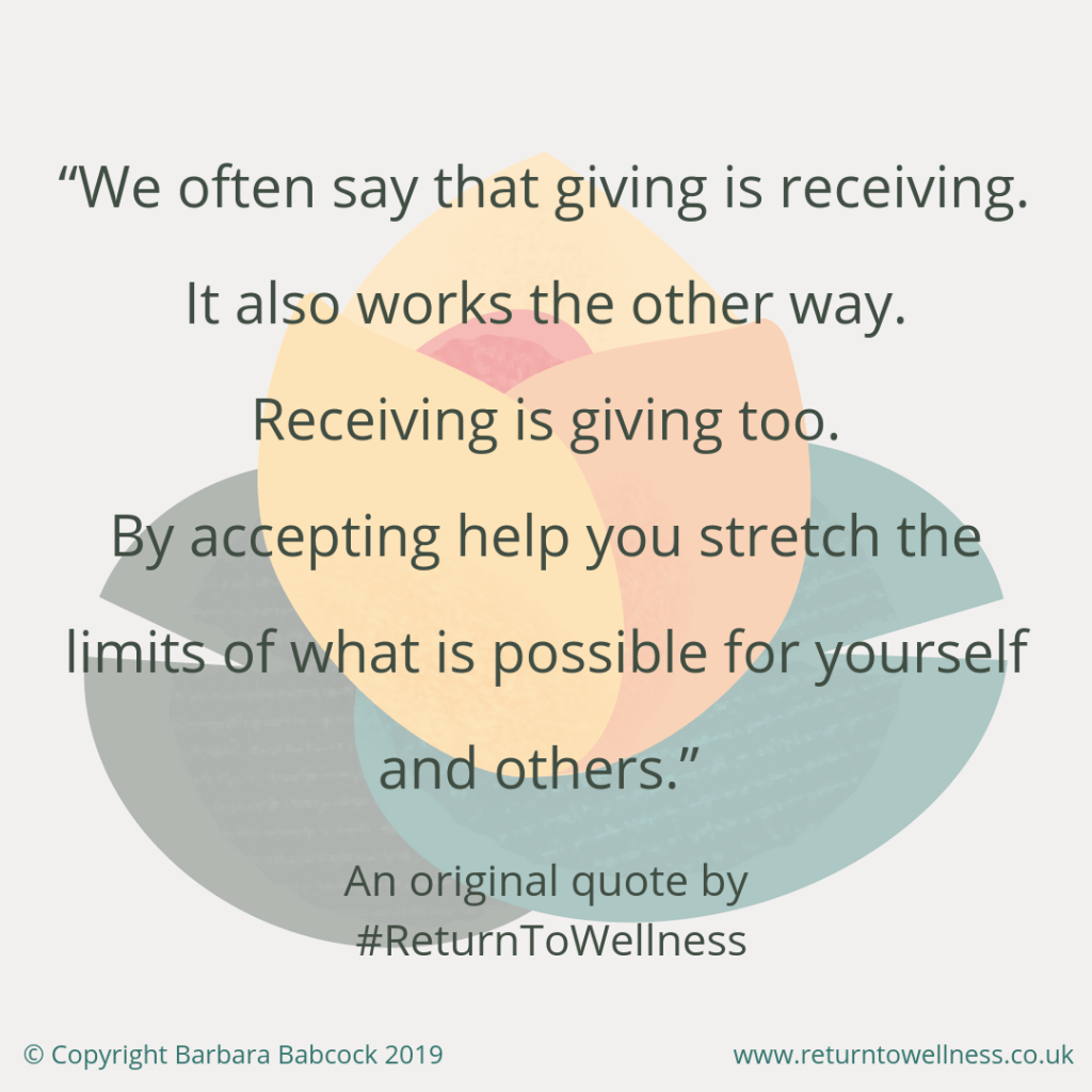 "This is a picture of an original quote by Return to Wellness: ""We often say that giving is receiving. It also works the other way. Receiving is giving too. By accepting help you stretch the limits of what is possible for yourself and others."""