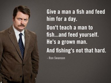 My favorite character on my favorite TV show, Parks & Recreation: Ron Swanson. He's famous for knowing how to be a man.