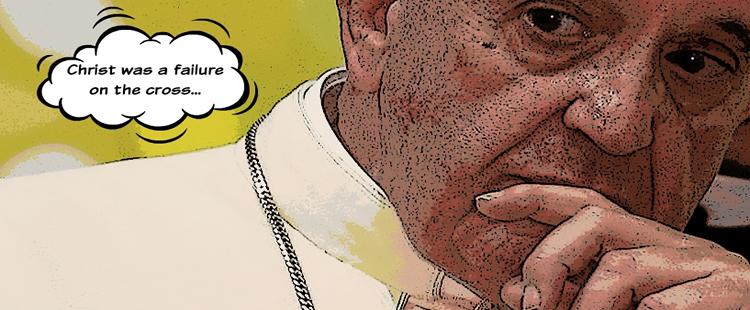 "Pope Fails: ""Christ Failed on the Cross"" says Pope Francis!"