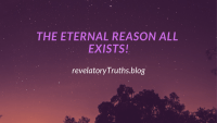 The Eternal Reason All Exists!