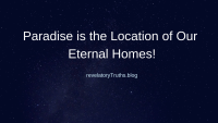 Paradise is the Location of Our Eternal Homes