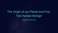 The Origin of our Planet and First Two Human Beings!
