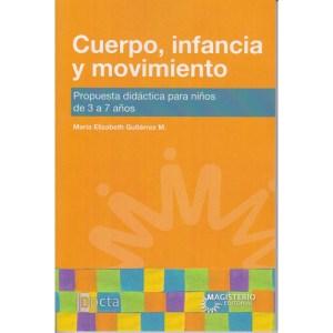 CUERPO, INFANCIA Y MOVIMIENTO Propuesta didáctica para niños de 3 a 7 años de Gutiérrez Mejía, María Elizabeth