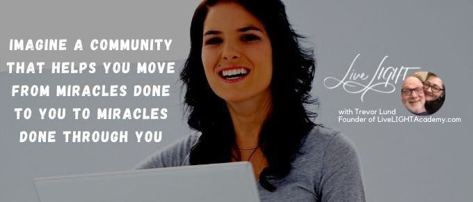 Imagine a Community that Helps You Move from Miracles done TO You to Miracles Done THROUGH You