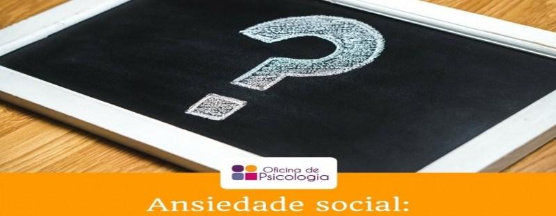 Ansiedade social: porque existes?   Oficina Psicologia