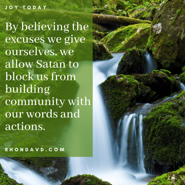 Satan is fluent in lies.  By answering, What are your excuses?, you will see how he's lying to you.  Excuses are the lies he tells us to keep us from living our best life.  God's truth breaks thru the excuses.