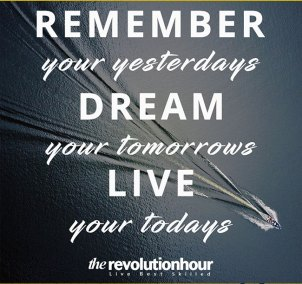 Remember-your-yesterdays,-dream-your-tomorrows,-live-your-todays