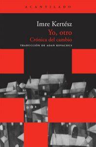 Imre Kertesz Yo otro. Cronica del cambio Editorial Acantilado 2010. | Rialta