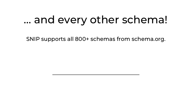 ... and every other schema. SNIP supports all 800+ schemas from schema.org.