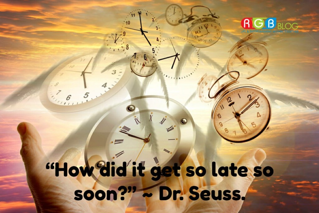 """How did it get so late so soon?"" ~ Dr. Seuss"