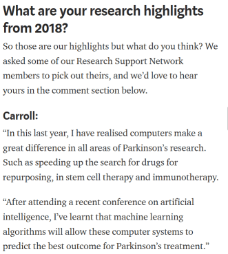"Screenshot of the 2018 roundup from Parkinson's UK, including a quote from someone called Carroll, which reads: ""In this last year, I have realised computers make a great difference in all areas of Parkinson's research. Such as speeding up the search for drugs for repurposing, in stem cell therapy and immunotherapy.  ""After attending a recent conference on artificial intelligence, I've learnt that machine learning algorithms will allow these computer systems to predict the best outcome for Parkinson's treatment."""