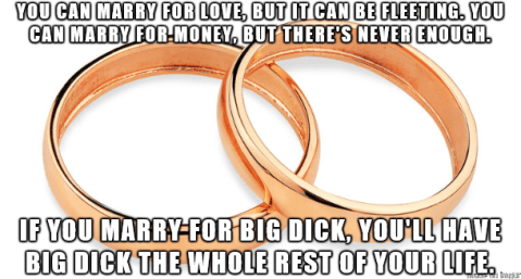 meme:u can marry for love, but it can be fleeting. u can marry for money, but there's never enough. if u marry for big dick, you'll have big dick the whole rest of your life