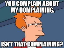 a fry (futurama) meme u complain about my complaining. isn't that complaining?