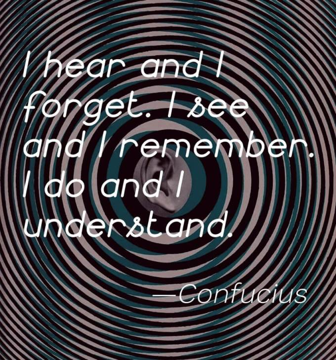 """""""I hear and I forget. I see and I remember. I do and I understand."""" -Confucius"""