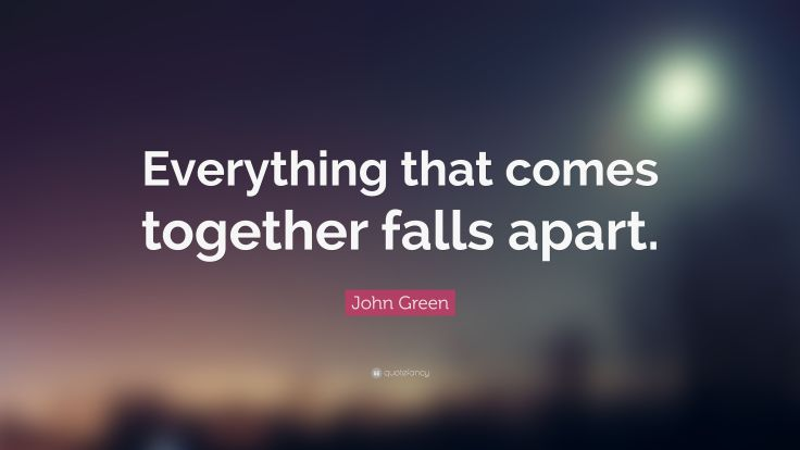 3685882-John-Green-Quote-Everything-that-comes-together-falls-apart