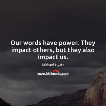 our-words-have-power-they-impact-others-but-they-also-impact-us