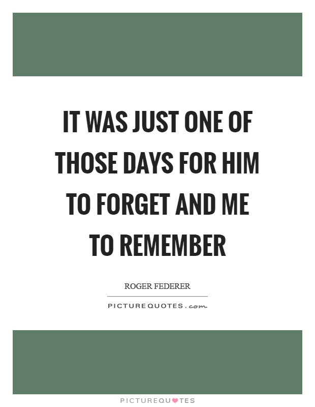 it-was-just-one-of-those-days-for-him-to-forget-and-me-to-remember-quote-1