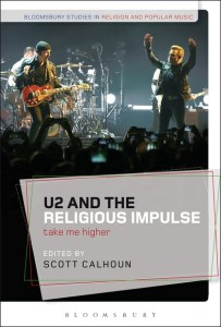 "This image shows the book cover of ""U2 and the Religious Impulse"" with the subtitle ""Take Me Higher"" and edited by Scott Calhoun. At the top of the image are the words ""Bloomsbury Studies in Religion and Popular Music,"" and the bottom of the image there is the word ""Bloomsbury"" indicating the publisher of the book. The title, subtitle, and editor name are above the publisher name in a modern stylish text box. The image in the background is that of U2's singer, guitarist, and drummer performing live."