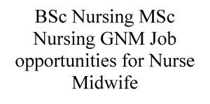BSc Nursing MSc Nursing GNM Job opportunities for Nurse Midwife