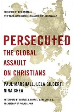 Persecuted The Global Assault on Christians by Paul Marshall Lela Gilbert Nina Shea