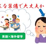 【鉄の掟3カ条】英語で留学したいキミ!そんな装備で大丈夫か?