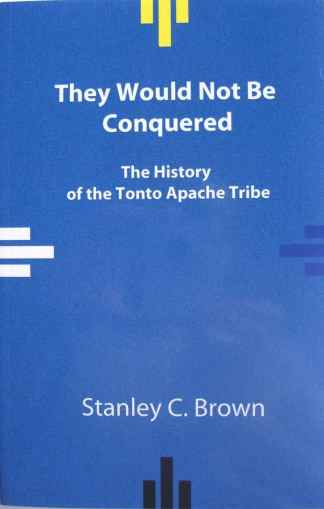 They Would Not Be Conquered:  The History of the Tonto Apache Tribe