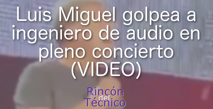 Luis Miguel golpea a ingeniero de audio en pleno concierto (VIDEO)