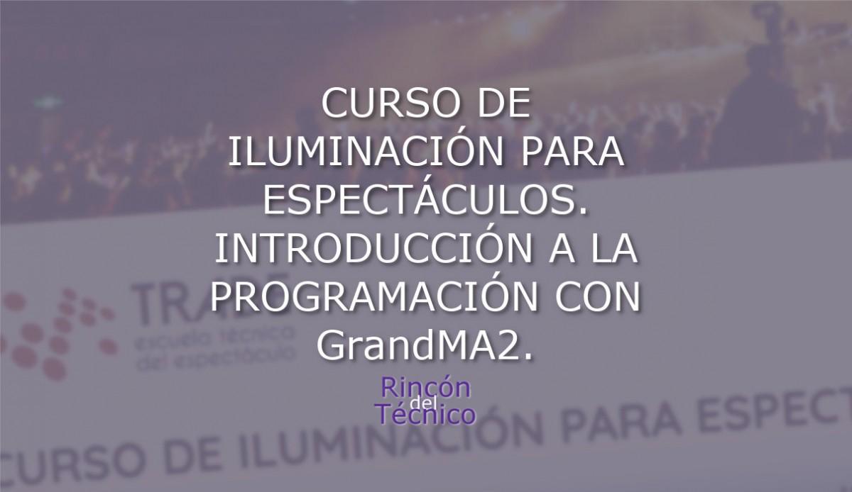 CURSO DE ILUMINACIÓN PARA ESPECTÁCULOS. INTRODUCCIÓN A LA PROGRAMACIÓN CON GrandMA2.