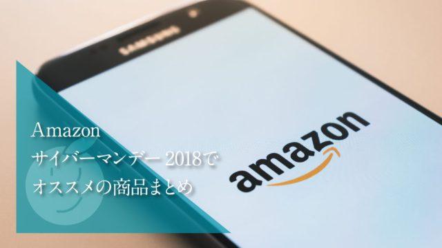 Amazonサイバーマンデー2018でオススメの商品まとめ