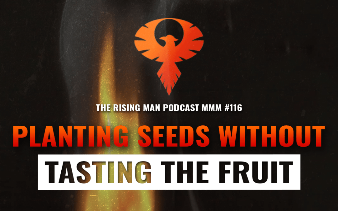 MMM 116 – Planting Seeds Without Tasting The Fruit