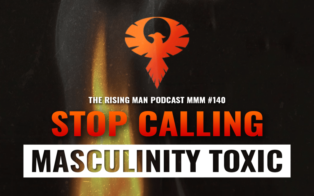 MMM 140 – Stop Calling Masculinity Toxic