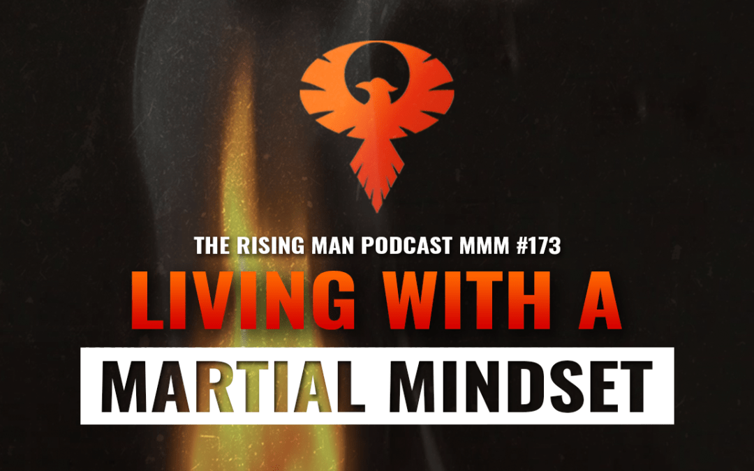 MMM 173 – Living With A Martial Mindset