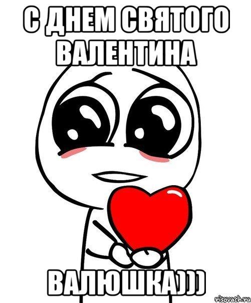 с днем святого валентина валюшка))), Мем Я тебя люблю ...