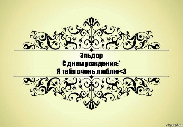 Эльдор С днем рождения:* Я тебя очень люблю
