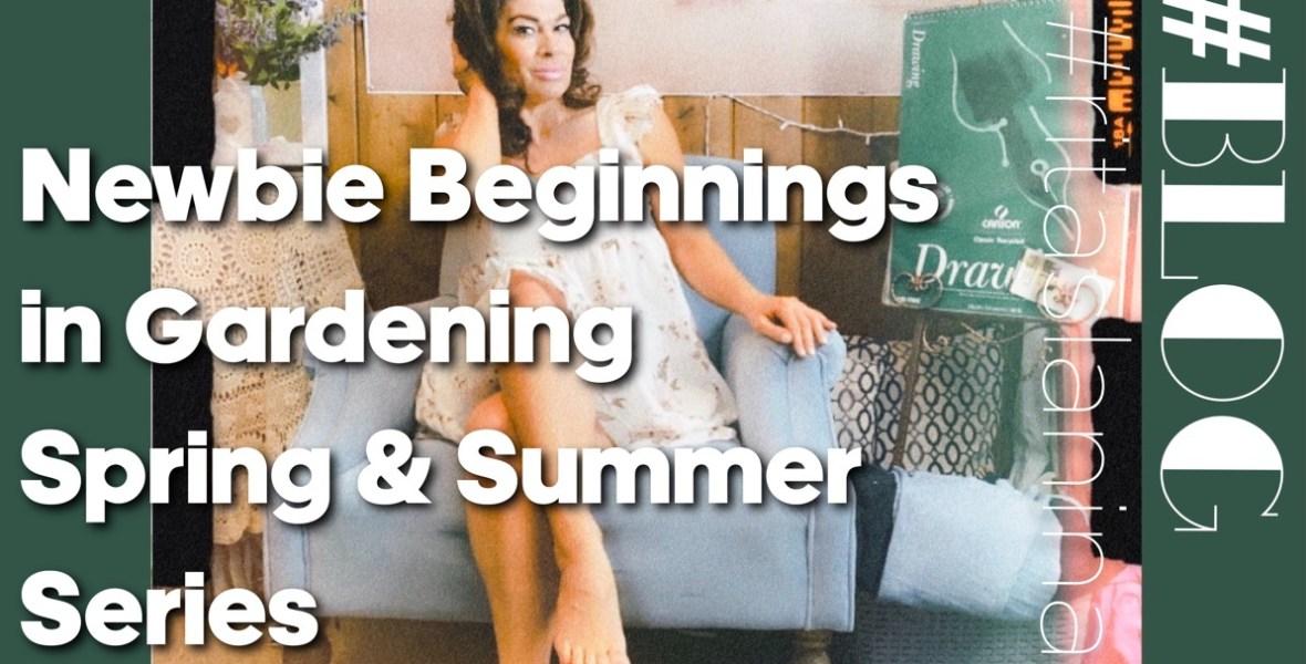 newbie beginnings gardening spring summer series rita slanina blog